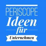 Periscope – so setzen Sie Ihr Unternehmen in Szene